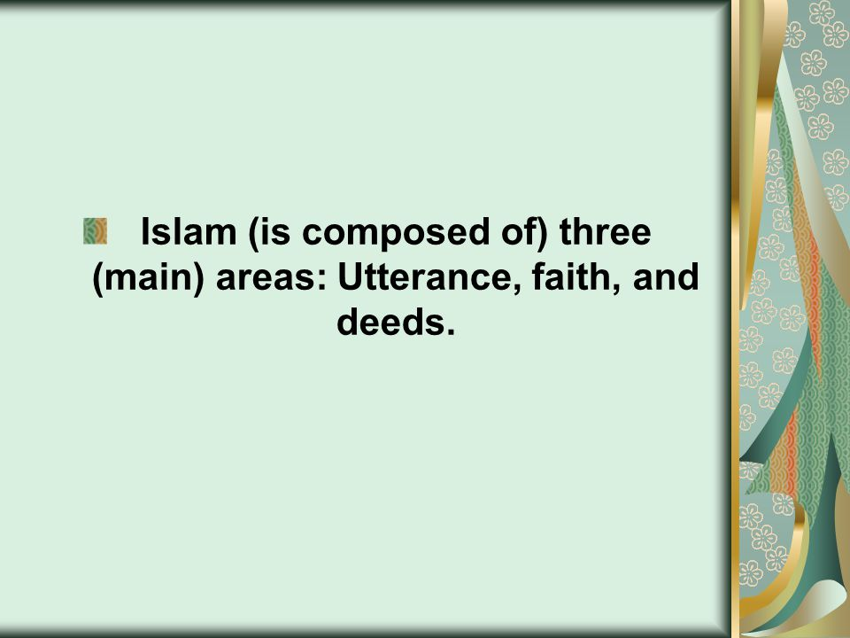 Islam (is composed of) three (main) areas: Utterance, faith, and deeds.