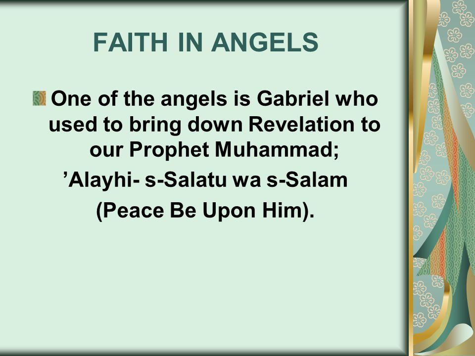 FAITH IN ANGELS One of the angels is Gabriel who used to bring down Revelation to our Prophet Muhammad; 'Alayhi- s-Salatu wa s-Salam (Peace Be Upon Him).