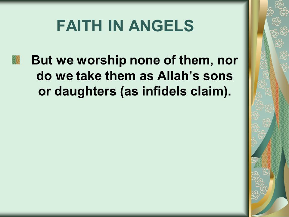 FAITH IN ANGELS But we worship none of them, nor do we take them as Allah's sons or daughters (as infidels claim).