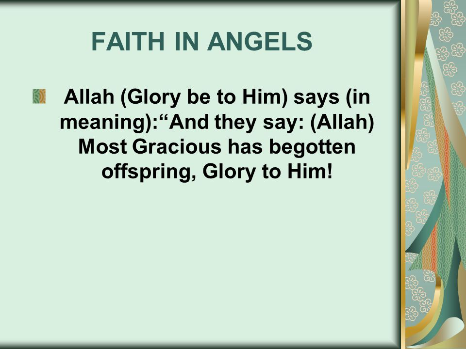 """FAITH IN ANGELS Allah (Glory be to Him) says (in meaning):""""And they say: (Allah) Most Gracious has begotten offspring, Glory to Him!"""