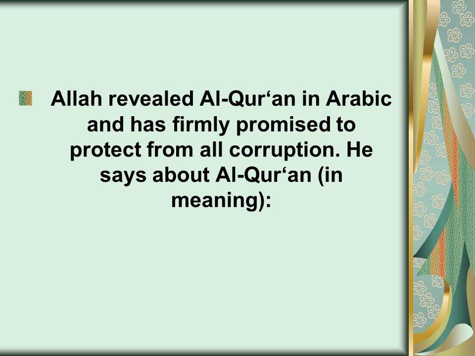 Allah revealed Al-Qur'an in Arabic and has firmly promised to protect from all corruption. He says about Al-Qur'an (in meaning):
