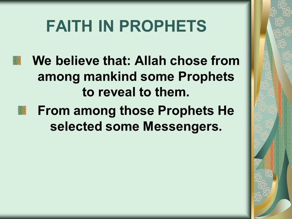 FAITH IN PROPHETS We believe that: Allah chose from among mankind some Prophets to reveal to them. From among those Prophets He selected some Messenge