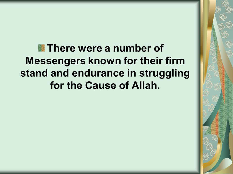 There were a number of Messengers known for their firm stand and endurance in struggling for the Cause of Allah.