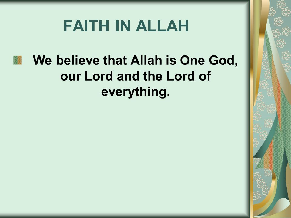 FAITH IN ALLAH We believe that Allah is One God, our Lord and the Lord of everything.