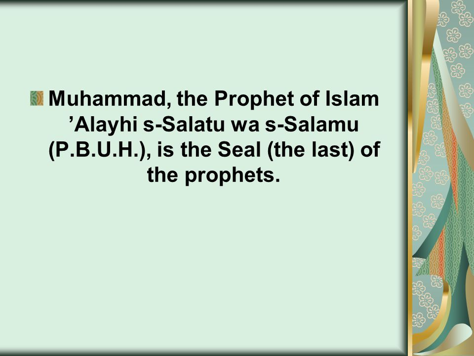 Muhammad, the Prophet of Islam 'Alayhi s-Salatu wa s-Salamu (P.B.U.H.), is the Seal (the last) of the prophets.