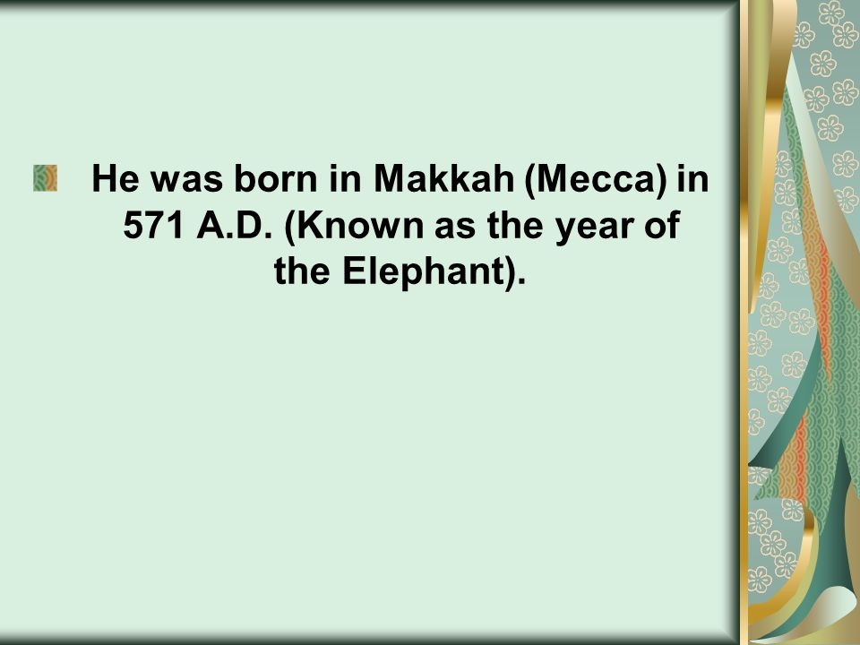 He was born in Makkah (Mecca) in 571 A.D. (Known as the year of the Elephant).