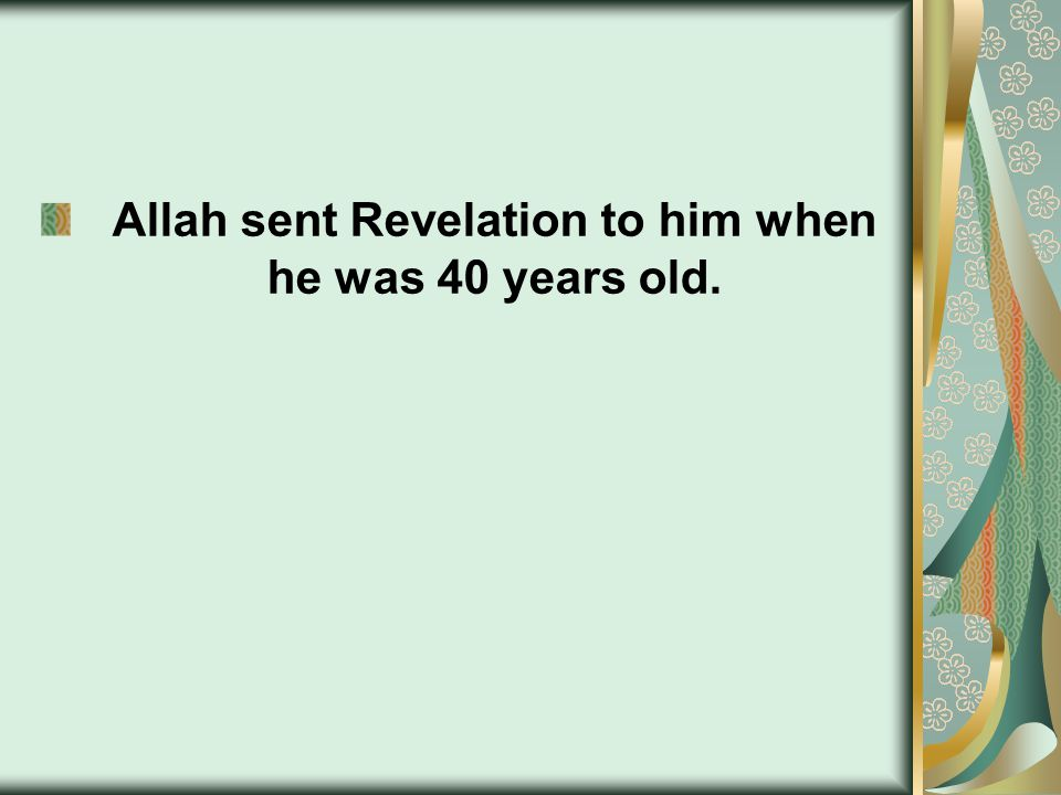 Allah sent Revelation to him when he was 40 years old.