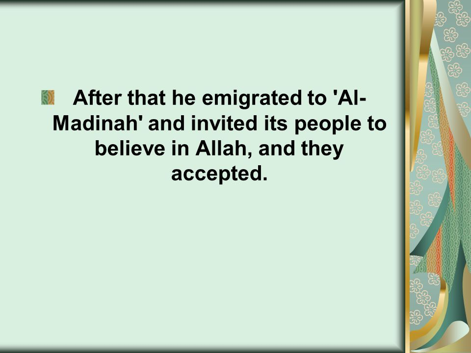 After that he emigrated to Al- Madinah and invited its people to believe in Allah, and they accepted.