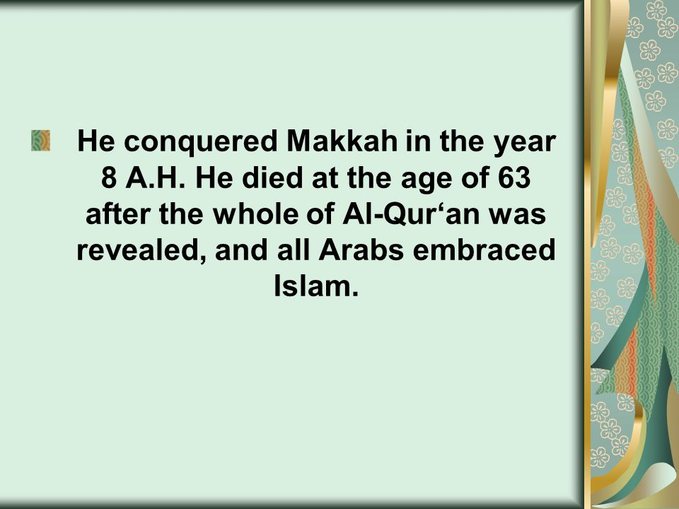 He conquered Makkah in the year 8 A.H. He died at the age of 63 after the whole of Al-Qur'an was revealed, and all Arabs embraced Islam.