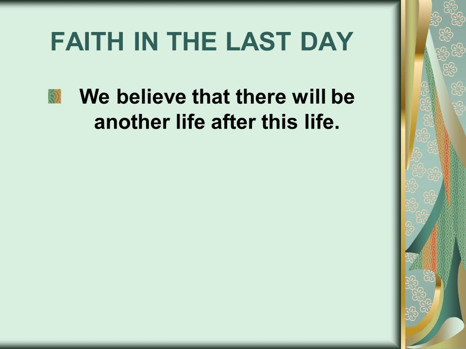 FAITH IN THE LAST DAY We believe that there will be another life after this life.