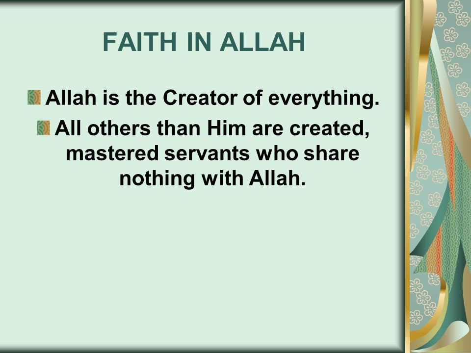 FAITH IN ALLAH Allah is the Creator of everything. All others than Him are created, mastered servants who share nothing with Allah.