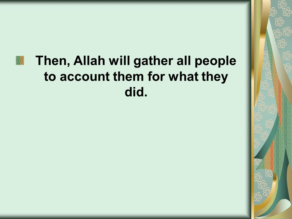Then, Allah will gather all people to account them for what they did.