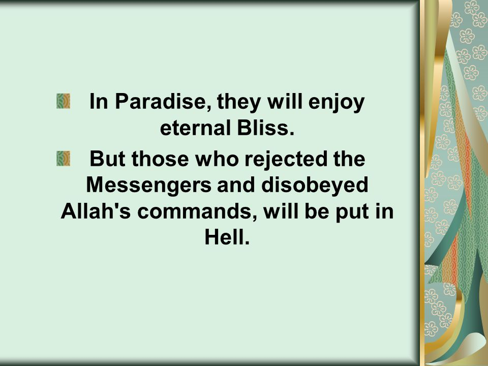 In Paradise, they will enjoy eternal Bliss. But those who rejected the Messengers and disobeyed Allah's commands, will be put in Hell.