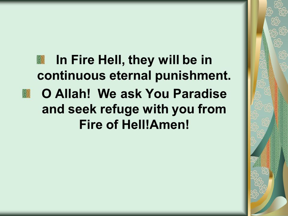 In Fire Hell, they will be in continuous eternal punishment. O Allah! We ask You Paradise and seek refuge with you from Fire of Hell!Amen!