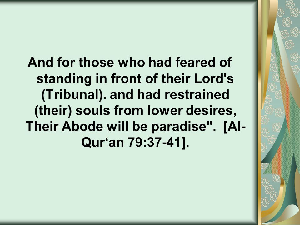 And for those who had feared of standing in front of their Lord's (Tribunal). and had restrained (their) souls from lower desires, Their Abode will be