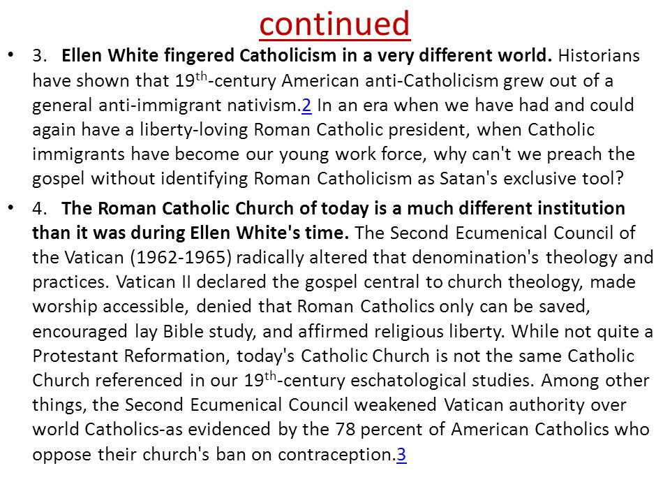 continued 3. Ellen White fingered Catholicism in a very different world. Historians have shown that 19 th -century American anti-Catholicism grew out