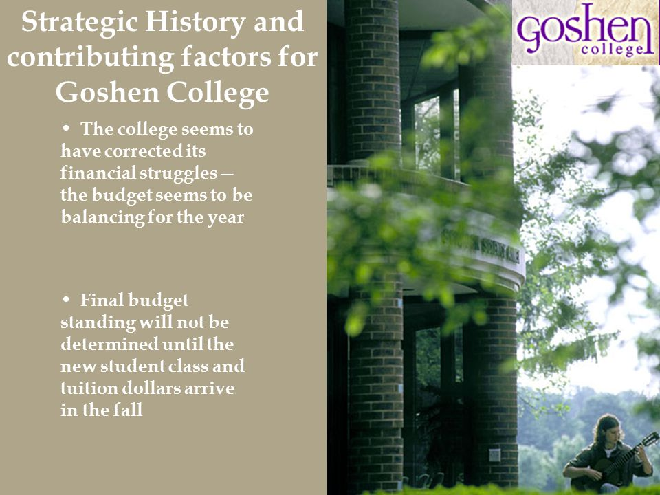 Final budget standing will not be determined until the new student class and tuition dollars arrive in the fall The college seems to have corrected its financial struggles— the budget seems to be balancing for the year Strategic History and contributing factors for Goshen College