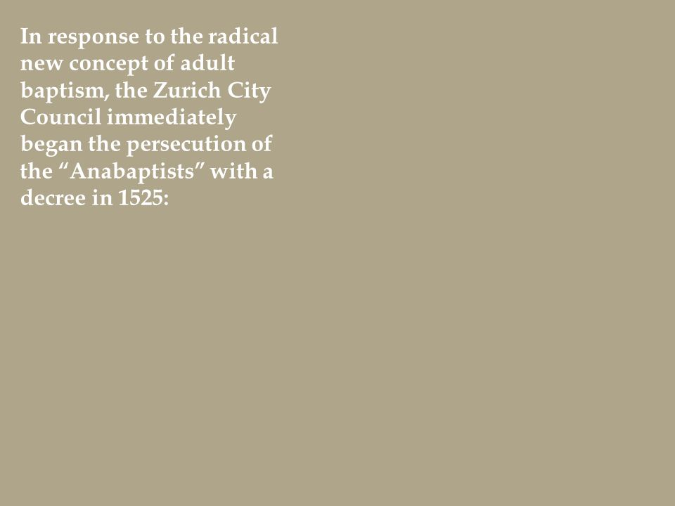 In response to the radical new concept of adult baptism, the Zurich City Council immediately began the persecution of the Anabaptists with a decree in 1525: