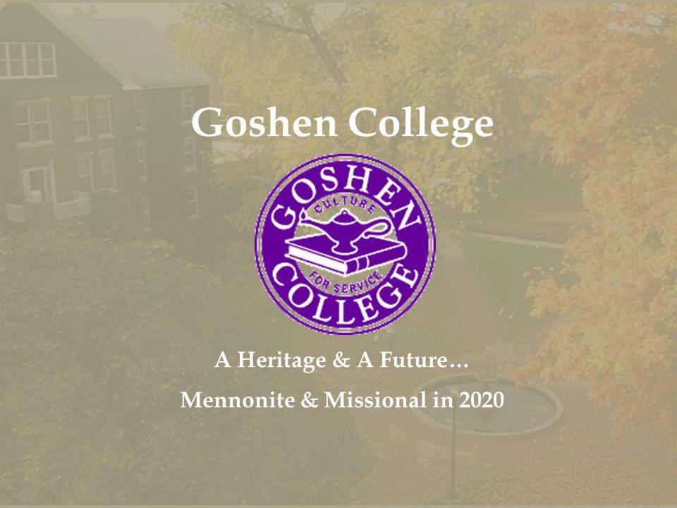 Goshen College A Heritage & A Future… Mennonite & Missional in 2020