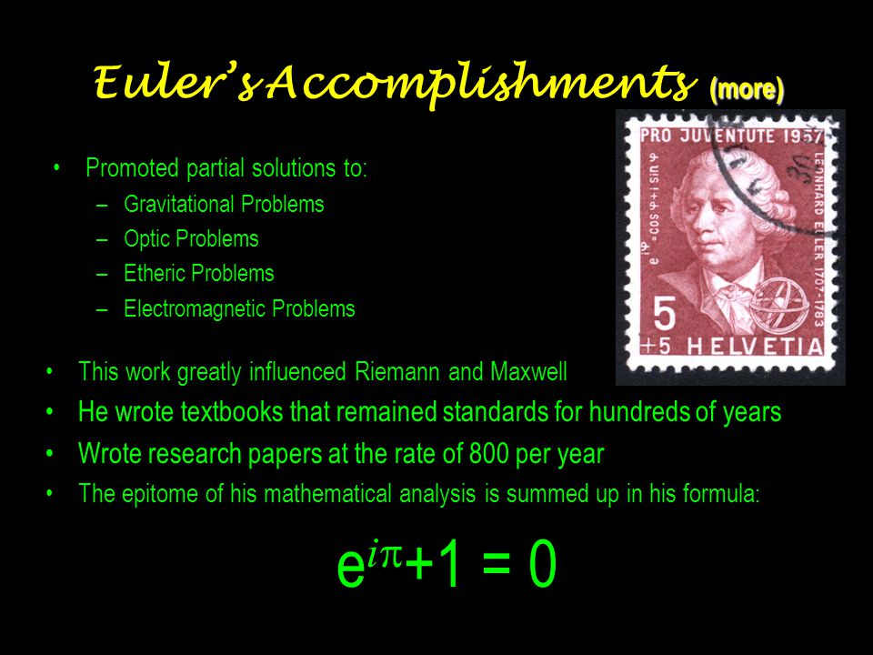 Euler's Accomplishments (continued) Analyzed –mechanics –planetary motion –ballistics, projectile trajectories –lunar orbit theory (tides) –design & sailing of ships –construction & architecture –acoustics, theory of musical harmony –investment theory insurance, annuities, pensions Other topics of interest –chemistry –medicine –geography –cartography –languages –philosophy –apologetics –religion –family he taught his 13 children and many grandchildren