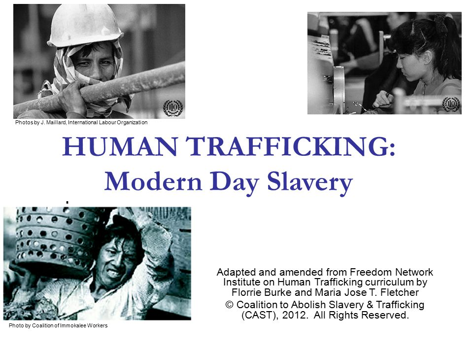 Modern-Day Slavery: A Prison Without Walls How trafficking happens Threats of deportation Withholding documents Threats to family members in home country Isolation Verbal abuse Psychological coercion is often coupled with threatened or actual physical violence and sexual assault