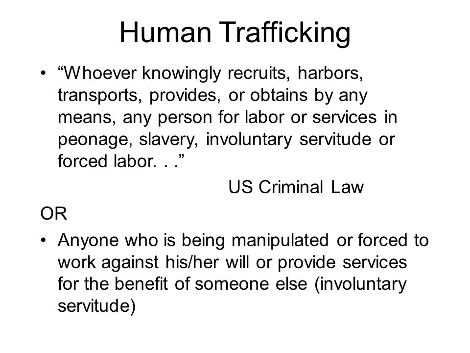 "Human Trafficking ""Whoever knowingly recruits, harbors, transports, provides, or obtains by any means, any person for labor or services in peonage, sl"