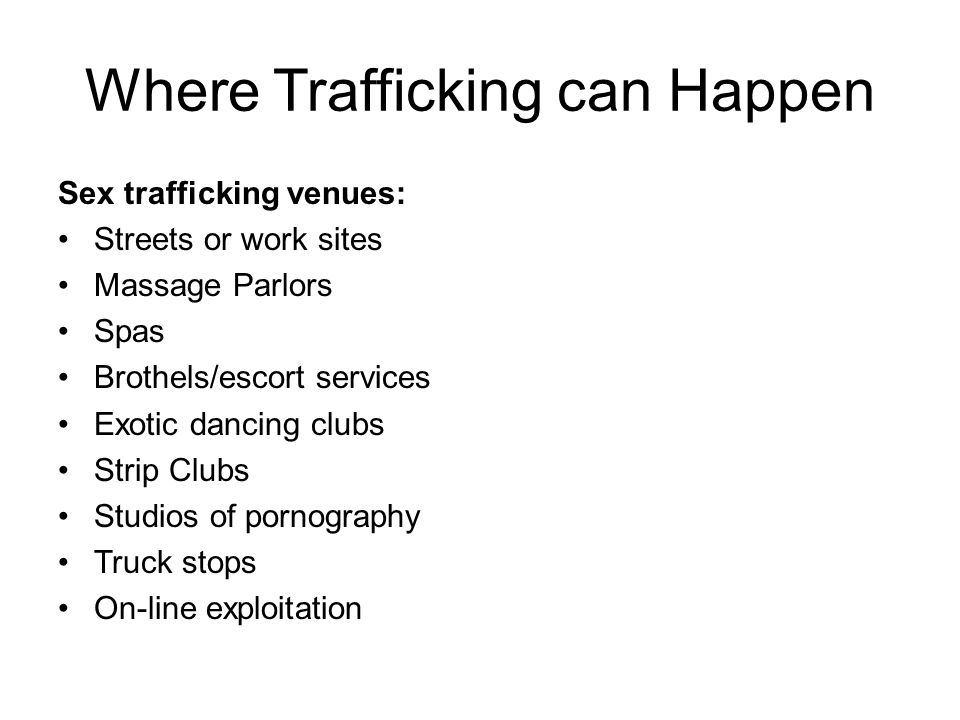 Where Trafficking can Happen Sex trafficking venues: Streets or work sites Massage Parlors Spas Brothels/escort services Exotic dancing clubs Strip Clubs Studios of pornography Truck stops On-line exploitation