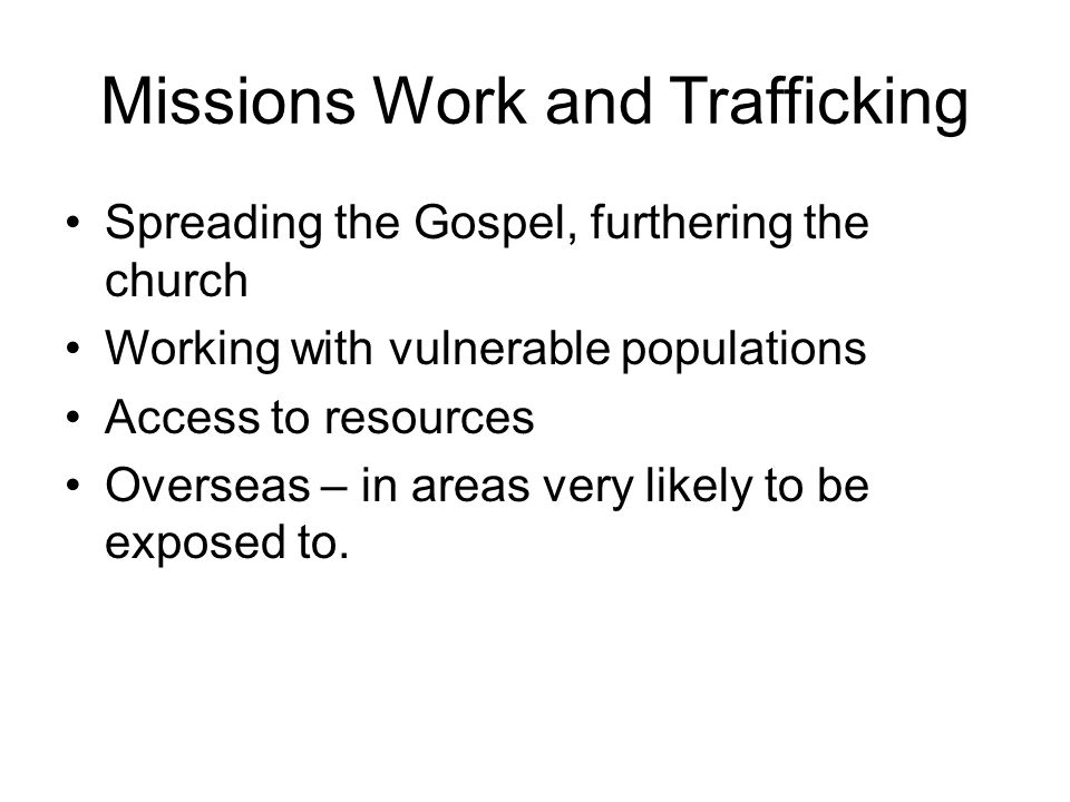 Missions Work and Trafficking Spreading the Gospel, furthering the church Working with vulnerable populations Access to resources Overseas – in areas