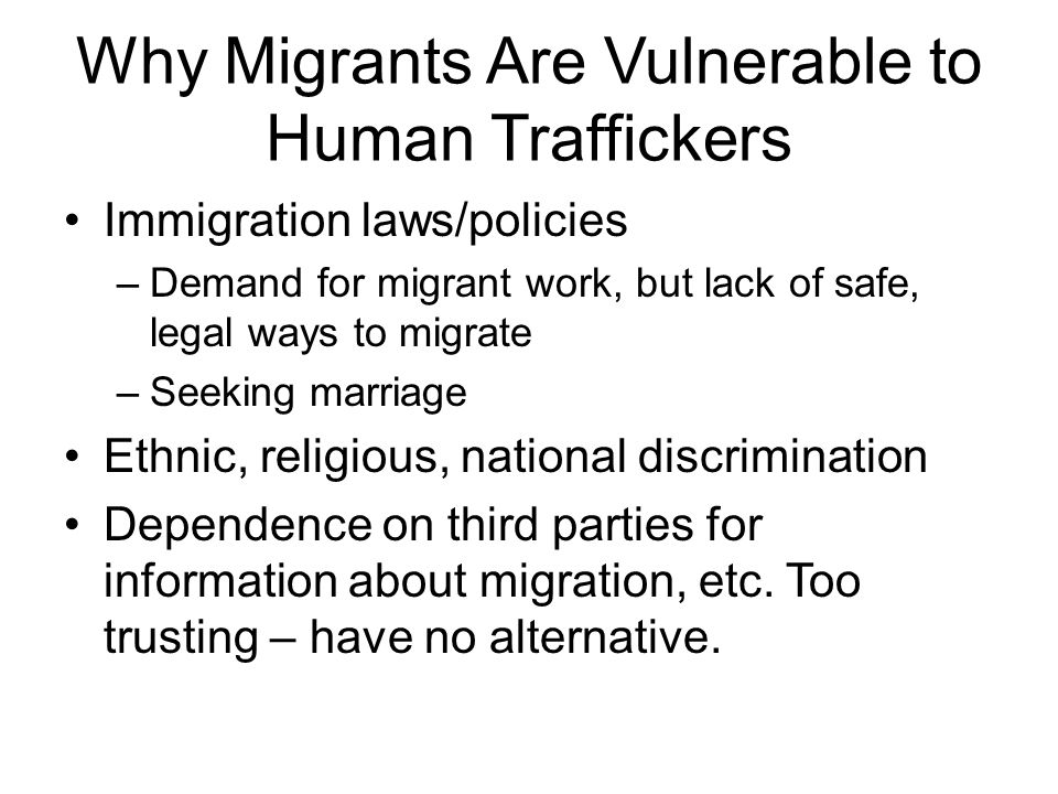 Why Migrants Are Vulnerable to Human Traffickers Immigration laws/policies –Demand for migrant work, but lack of safe, legal ways to migrate –Seeking marriage Ethnic, religious, national discrimination Dependence on third parties for information about migration, etc.