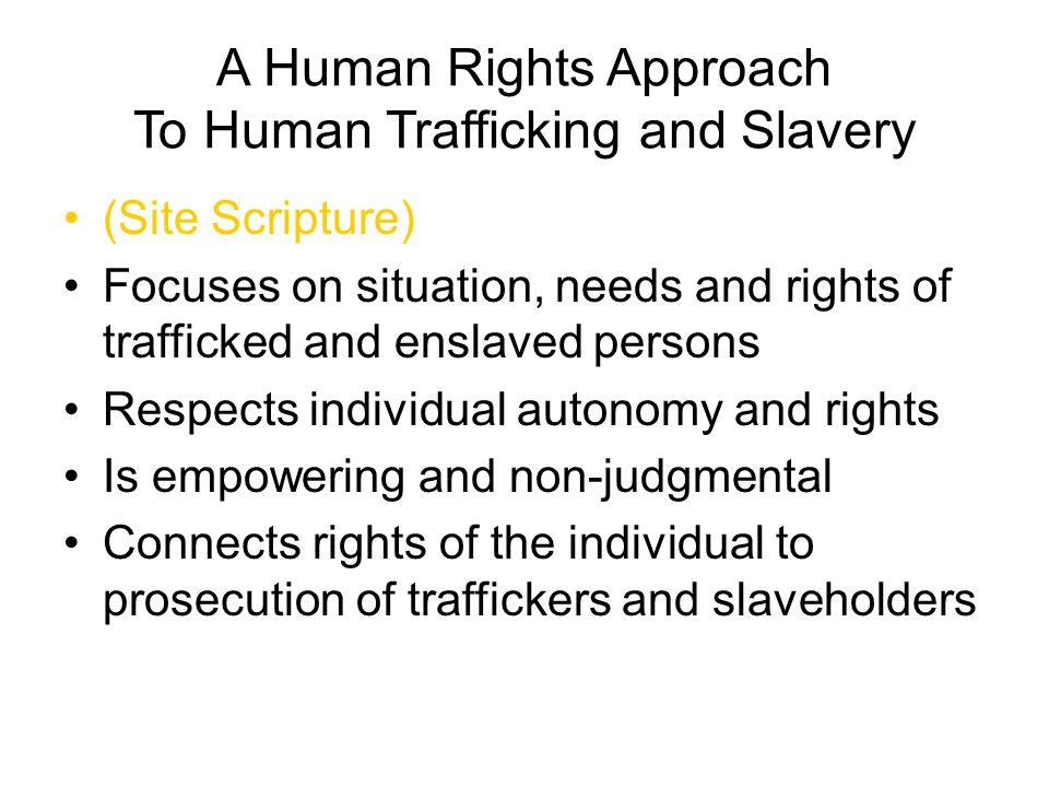 A Human Rights Approach To Human Trafficking and Slavery (Site Scripture) Focuses on situation, needs and rights of trafficked and enslaved persons Re