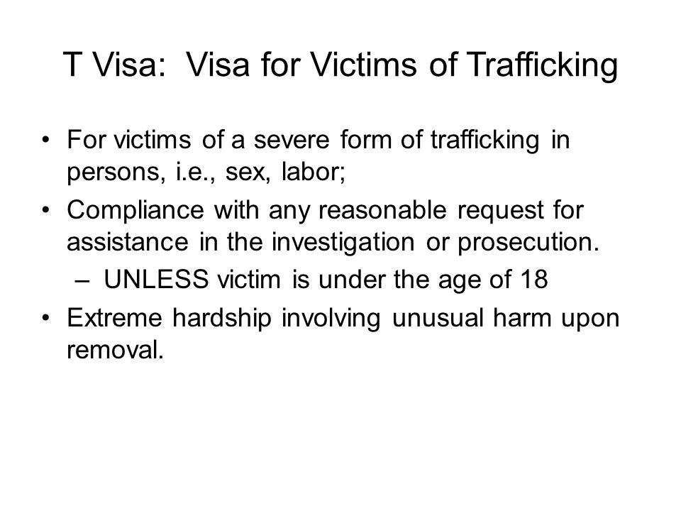 T Visa: Visa for Victims of Trafficking For victims of a severe form of trafficking in persons, i.e., sex, labor; Compliance with any reasonable reque