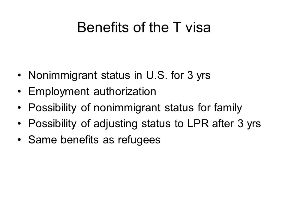 Benefits of the T visa Nonimmigrant status in U.S. for 3 yrs Employment authorization Possibility of nonimmigrant status for family Possibility of adj