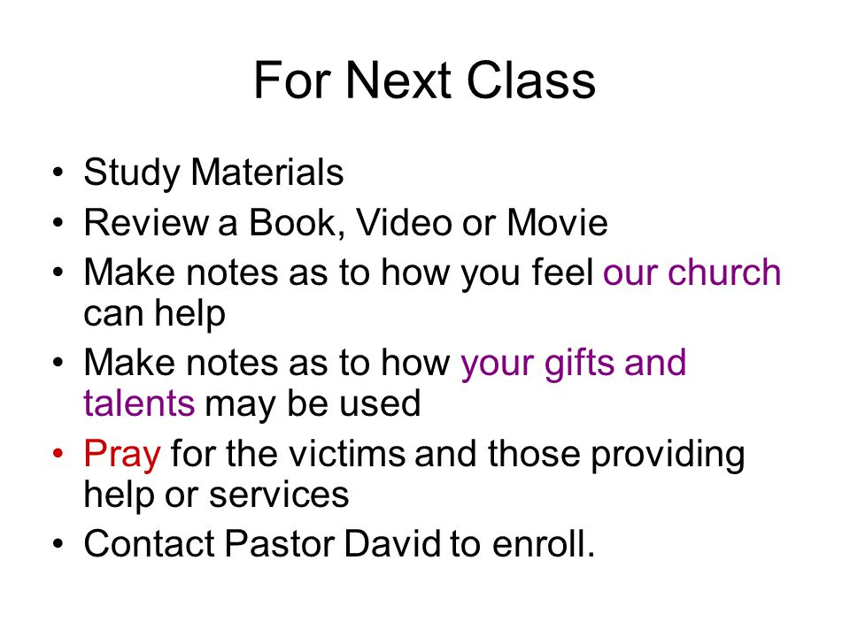 For Next Class Study Materials Review a Book, Video or Movie Make notes as to how you feel our church can help Make notes as to how your gifts and talents may be used Pray for the victims and those providing help or services Contact Pastor David to enroll.