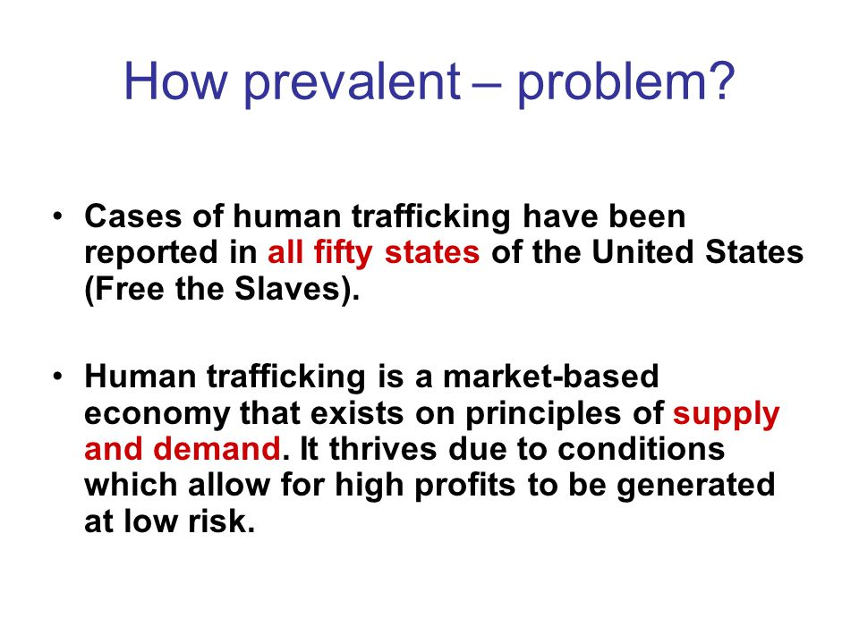 How prevalent – problem? Cases of human trafficking have been reported in all fifty states of the United States (Free the Slaves). Human trafficking i