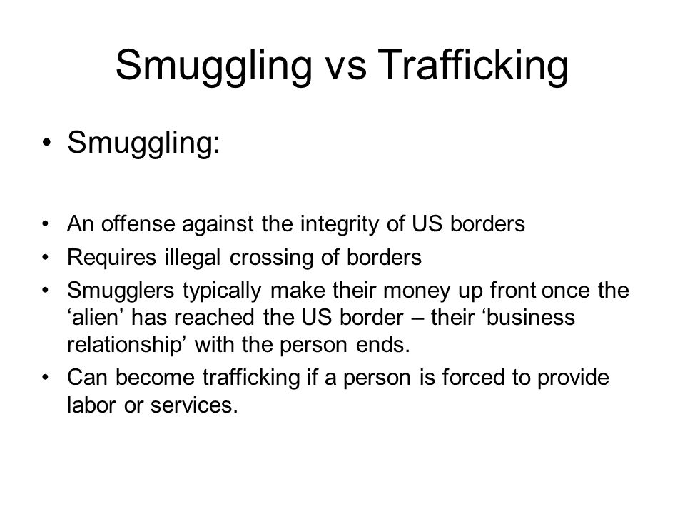 Smuggling vs Trafficking Smuggling: An offense against the integrity of US borders Requires illegal crossing of borders Smugglers typically make their money up front once the 'alien' has reached the US border – their 'business relationship' with the person ends.