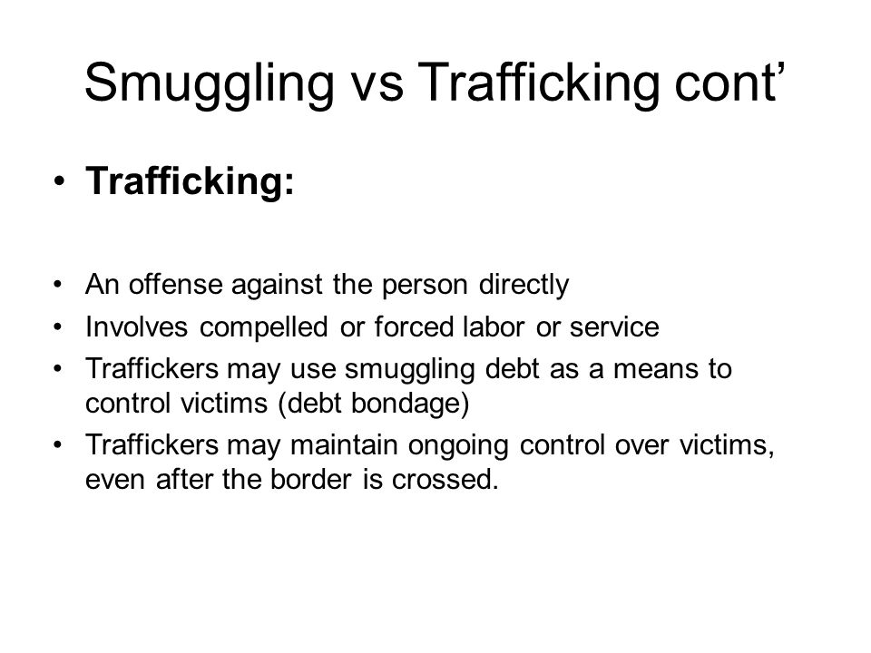 Smuggling vs Trafficking cont' Trafficking: An offense against the person directly Involves compelled or forced labor or service Traffickers may use smuggling debt as a means to control victims (debt bondage) Traffickers may maintain ongoing control over victims, even after the border is crossed.
