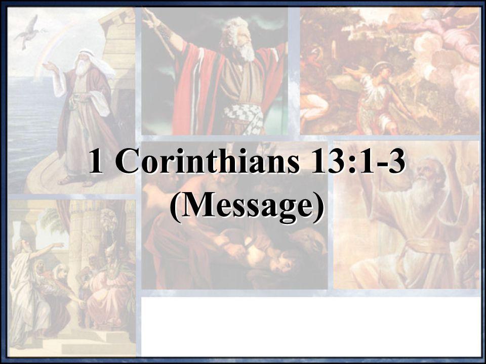 1 Corinthians 13:1-3 (Message) 1 Corinthians 13:1-3 (Message)