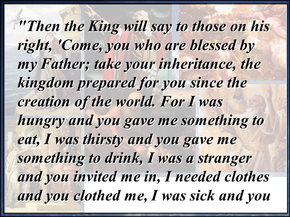 Then the King will say to those on his right, Come, you who are blessed by my Father; take your inheritance, the kingdom prepared for you since the creation of the world.