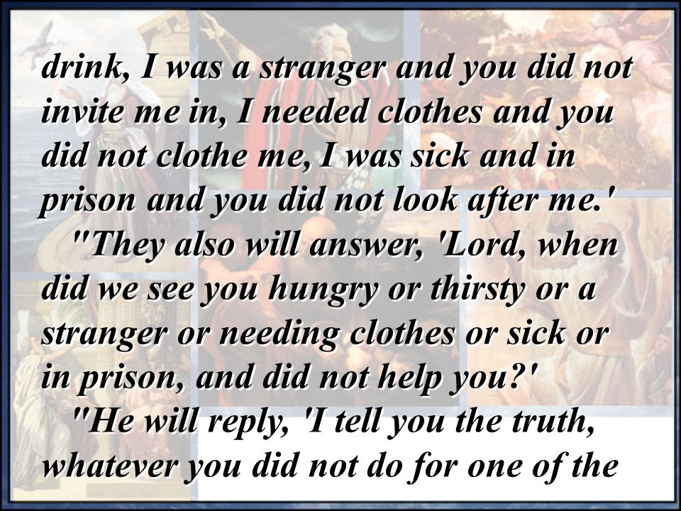 drink, I was a stranger and you did not invite me in, I needed clothes and you did not clothe me, I was sick and in prison and you did not look after me. They also will answer, Lord, when did we see you hungry or thirsty or a stranger or needing clothes or sick or in prison, and did not help you He will reply, I tell you the truth, whatever you did not do for one of the drink, I was a stranger and you did not invite me in, I needed clothes and you did not clothe me, I was sick and in prison and you did not look after me. They also will answer, Lord, when did we see you hungry or thirsty or a stranger or needing clothes or sick or in prison, and did not help you He will reply, I tell you the truth, whatever you did not do for one of the