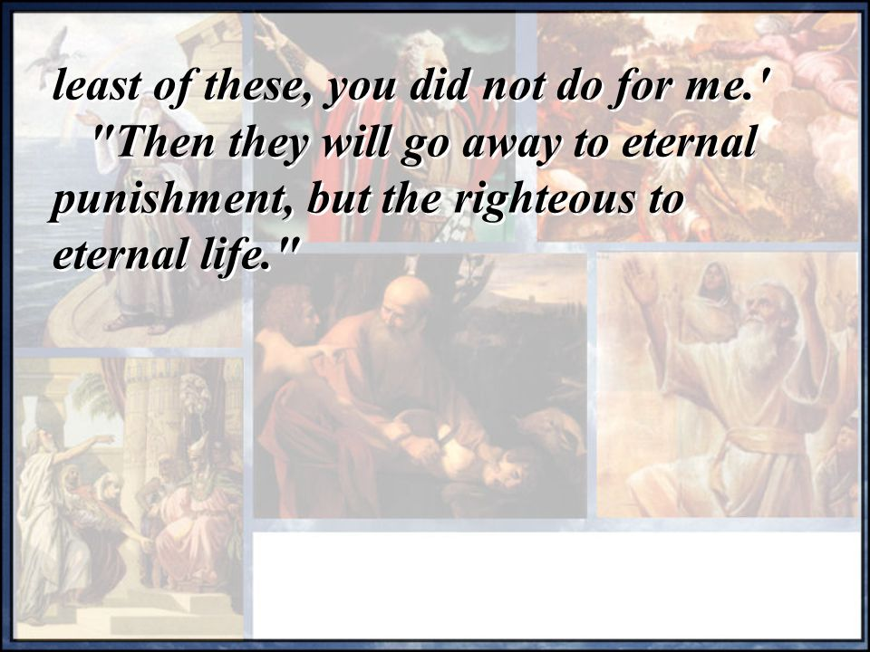 least of these, you did not do for me. Then they will go away to eternal punishment, but the righteous to eternal life. least of these, you did not do for me. Then they will go away to eternal punishment, but the righteous to eternal life.