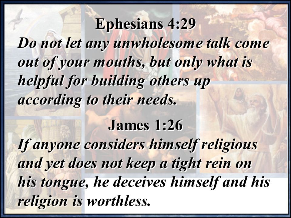 Ephesians 4:29 Do not let any unwholesome talk come out of your mouths, but only what is helpful for building others up according to their needs.