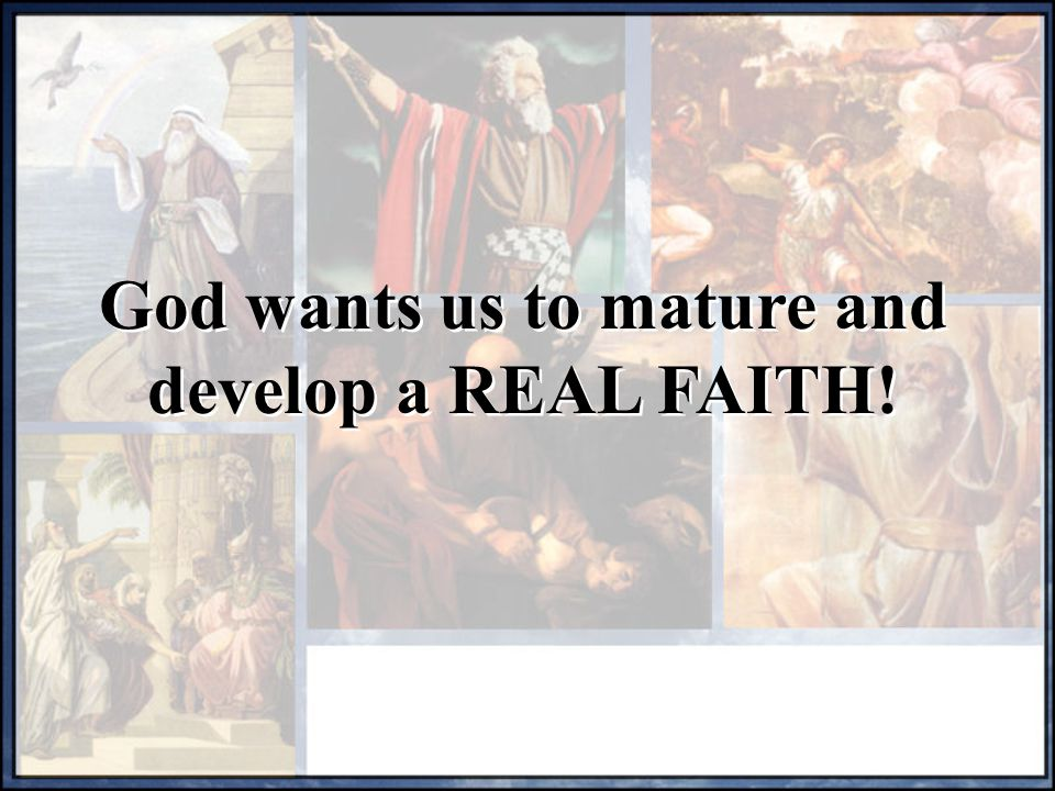 God wants us to mature and develop a REAL FAITH!