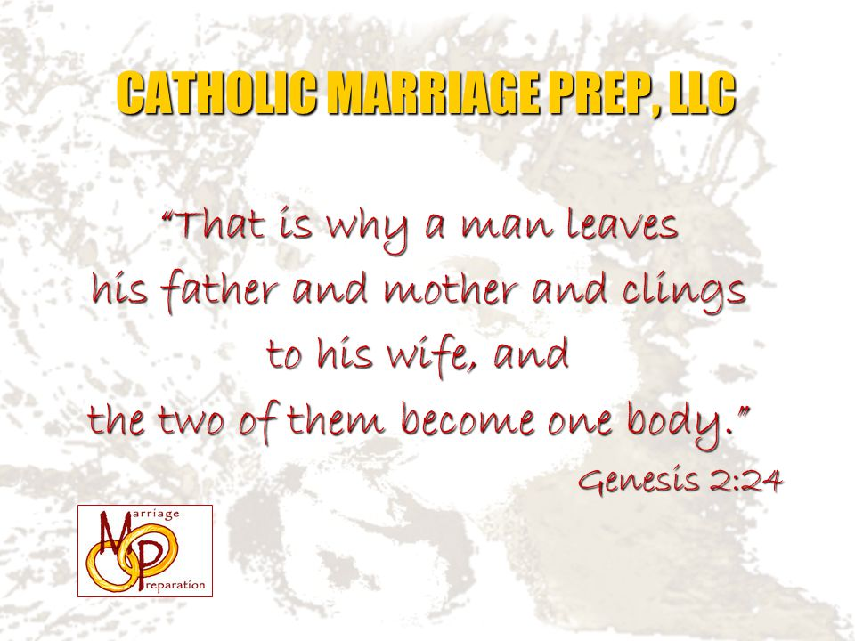 That is why a man leaves his father and mother and clings to his wife, and the two of them become one body. Genesis 2:24 CATHOLIC MARRIAGE PREP, LLC