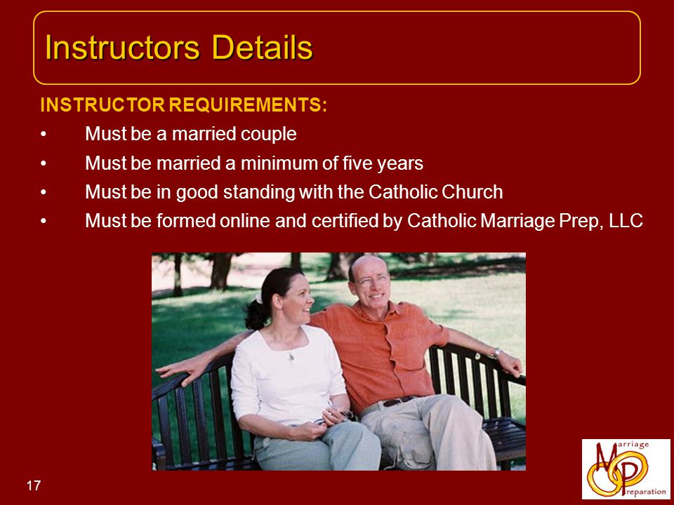 INSTRUCTOR REQUIREMENTS: Must be a married couple Must be married a minimum of five years Must be in good standing with the Catholic Church Must be formed online and certified by Catholic Marriage Prep, LLC Instructors Details Instructors Details 17