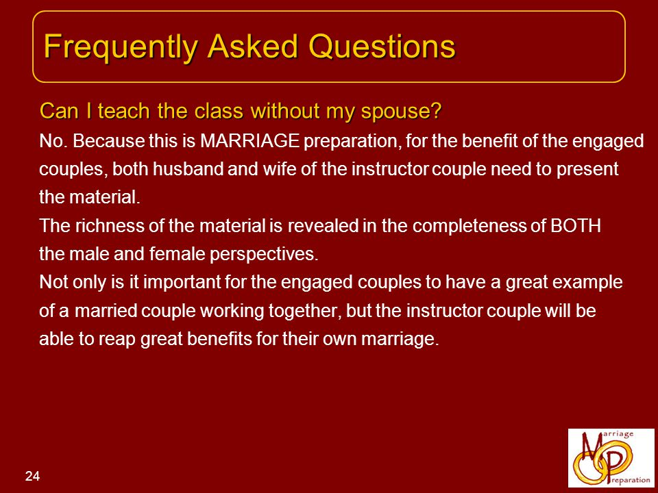 Frequently Asked Questions Frequently Asked Questions 24 Can I teach the class without my spouse.