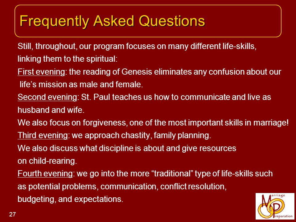 Frequently Asked Questions Frequently Asked Questions 27 Still, throughout, our program focuses on many different life-skills, linking them to the spiritual: First evening: the reading of Genesis eliminates any confusion about our life's mission as male and female.