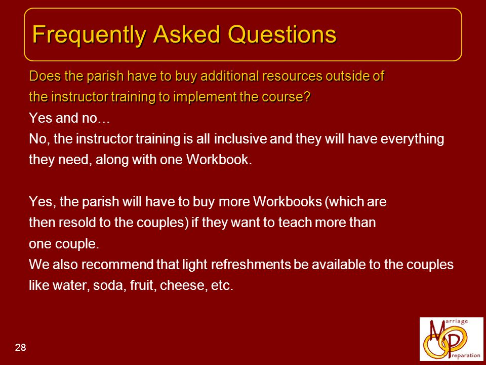 Frequently Asked Questions Frequently Asked Questions 28 Does the parish have to buy additional resources outside of the instructor training to implement the course.