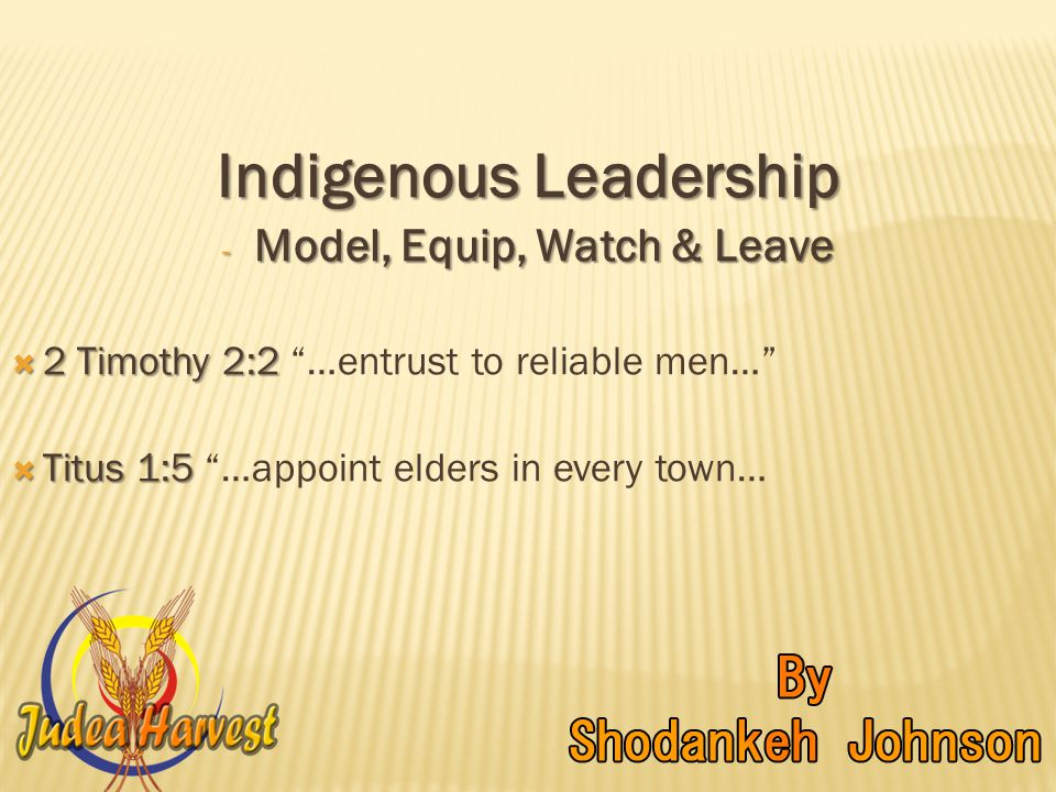 Indigenous Leadership - Model, Equip, Watch & Leave  2 Timothy 2:2  2 Timothy 2:2 …entrust to reliable men…  Titus 1:5  Titus 1:5 …appoint elders in every town…