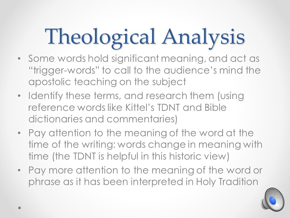 Theological Analysis Some words hold significant meaning, and act as trigger-words to call to the audience's mind the apostolic teaching on the subject Identify these terms, and research them (using reference words like Kittel's TDNT and Bible dictionaries and commentaries) Pay attention to the meaning of the word at the time of the writing: words change in meaning with time (the TDNT is helpful in this historic view) Pay more attention to the meaning of the word or phrase as it has been interpreted in Holy Tradition