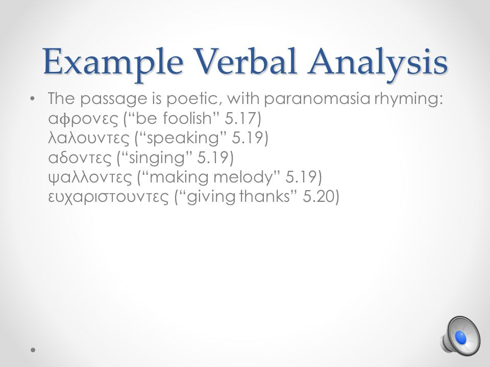 Example Verbal Analysis The passage is poetic, with paranomasia rhyming: α ϕ ρονες ( be foolish 5.17) λαλουντες ( speaking 5.19) αδοντες ( singing 5.19) ψαλλοντες ( making melody 5.19) ευχαριστουντες ( giving thanks 5.20)
